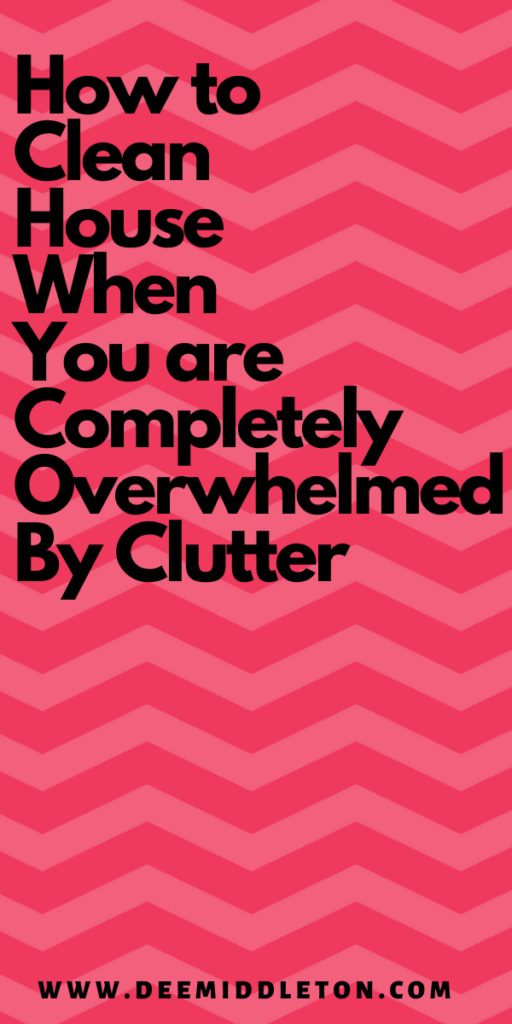 HOW TO CLEAN HOUSE WHEN YOU ARE COMPLETELY OVERWHELMED BY CLUTTER